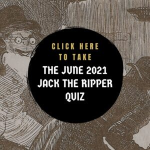 Clixk here to take the June 2021 Jack the Ripper Quiz.